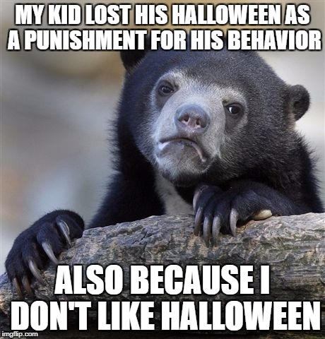 Confession Bear Meme | MY KID LOST HIS HALLOWEEN AS A PUNISHMENT FOR HIS BEHAVIOR ALSO BECAUSE I DON'T LIKE HALLOWEEN | image tagged in memes,confession bear,AdviceAnimals | made w/ Imgflip meme maker