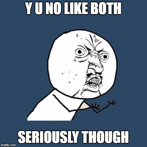 Y U No Meme | Y U NO LIKE BOTH SERIOUSLY THOUGH | image tagged in memes,y u no | made w/ Imgflip meme maker