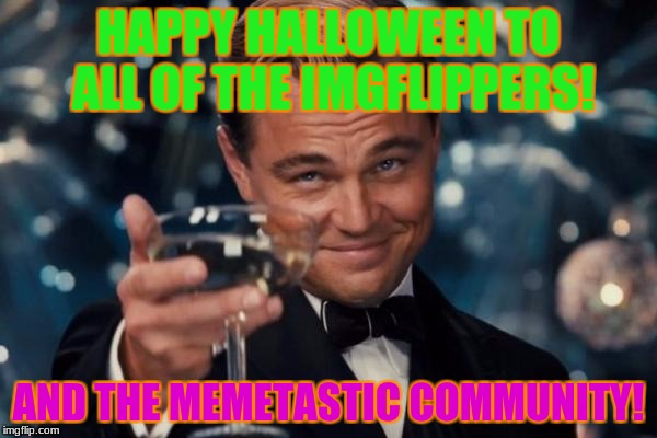 Sp00ks to all!  | HAPPY HALLOWEEN TO ALL OF THE IMGFLIPPERS! AND THE MEMETASTIC COMMUNITY! | image tagged in memes,leonardo dicaprio cheers,halloween | made w/ Imgflip meme maker