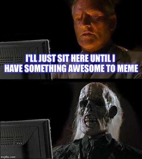 Ill Just Wait Here Meme | I'LL JUST SIT HERE UNTIL I HAVE SOMETHING AWESOME TO MEME | image tagged in memes,ill just wait here | made w/ Imgflip meme maker