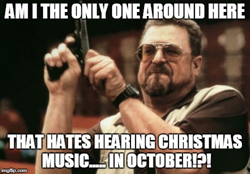 Am I The Only One Around Here Meme | AM I THE ONLY ONE AROUND HERE THAT HATES HEARING CHRISTMAS MUSIC..... IN OCTOBER!?! | image tagged in memes,am i the only one around here | made w/ Imgflip meme maker