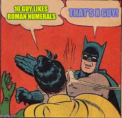 Batman Slapping Robin Meme | 10 GUY LIKES ROMAN NUMERALS THAT'S X GUY! | image tagged in memes,batman slapping robin | made w/ Imgflip meme maker