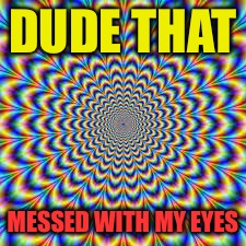 DUDE THAT MESSED WITH MY EYES | made w/ Imgflip meme maker