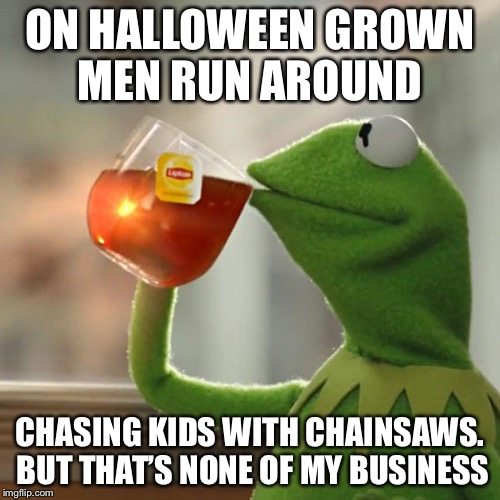 But Thats None Of My Business Meme | ON HALLOWEEN GROWN MEN RUN AROUND CHASING KIDS WITH CHAINSAWS. BUT THAT'S NONE OF MY BUSINESS | image tagged in memes,but thats none of my business,kermit the frog | made w/ Imgflip meme maker