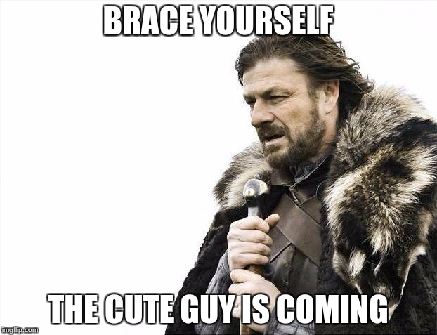 Brace Yourselves X is Coming Meme | BRACE YOURSELF THE CUTE GUY IS COMING | image tagged in memes,brace yourselves x is coming | made w/ Imgflip meme maker