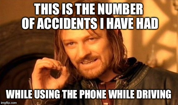 One Does Not Simply Meme | THIS IS THE NUMBER OF ACCIDENTS I HAVE HAD WHILE USING THE PHONE WHILE DRIVING | image tagged in memes,one does not simply | made w/ Imgflip meme maker