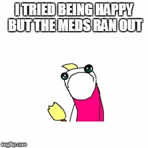 I TRIED BEING HAPPY BUT THE MEDS RAN OUT | made w/ Imgflip meme maker