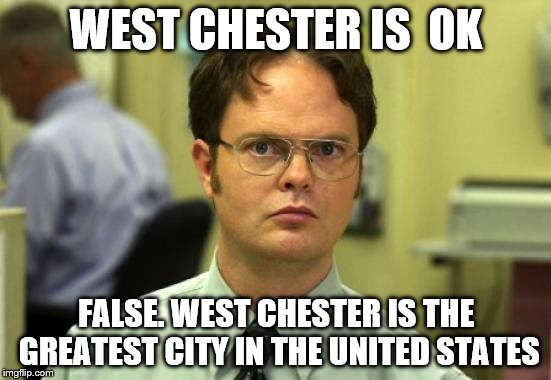 Dwight Schrute Meme | WEST CHESTER IS  OK FALSE. WEST CHESTER IS THE GREATEST CITY IN THE UNITED STATES | image tagged in memes,dwight schrute | made w/ Imgflip meme maker