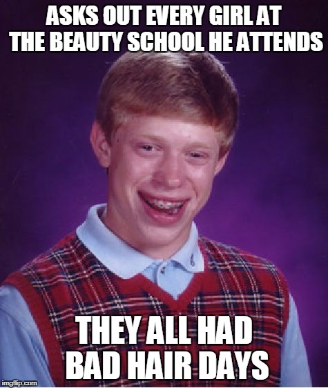 Bad Luck Brian Meme | ASKS OUT EVERY GIRL AT THE BEAUTY SCHOOL HE ATTENDS THEY ALL HAD BAD HAIR DAYS | image tagged in memes,bad luck brian | made w/ Imgflip meme maker