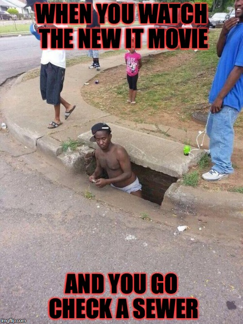 man coming out of sewer  | WHEN YOU WATCH THE NEW IT MOVIE AND YOU GO CHECK A SEWER | image tagged in man coming out of sewer | made w/ Imgflip meme maker