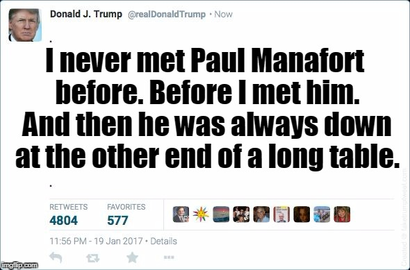 I never met Paul Manafort before. Before I met him. And then he was always down at the other end of a long table. | made w/ Imgflip meme maker