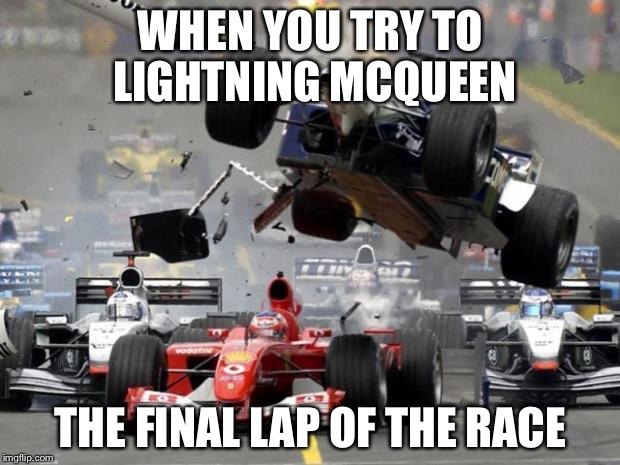 F1 crash | WHEN YOU TRY TO LIGHTNING MCQUEEN THE FINAL LAP OF THE RACE | image tagged in f1 crash | made w/ Imgflip meme maker