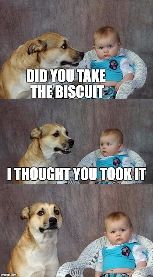 Dad Joke Dog Meme | DID YOU TAKE THE BISCUIT I THOUGHT YOU TOOK IT | image tagged in memes,dad joke dog | made w/ Imgflip meme maker