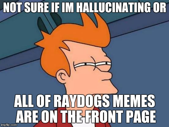 Futurama Fry Meme | NOT SURE IF IM HALLUCINATING OR ALL OF RAYDOGS MEMES ARE ON THE FRONT PAGE | image tagged in memes,futurama fry | made w/ Imgflip meme maker