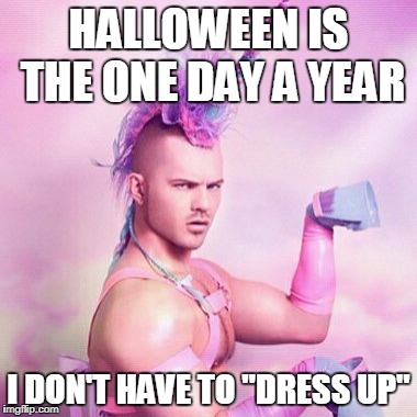 "Unicorn MAN | HALLOWEEN IS THE ONE DAY A YEAR I DON'T HAVE TO ""DRESS UP"" 