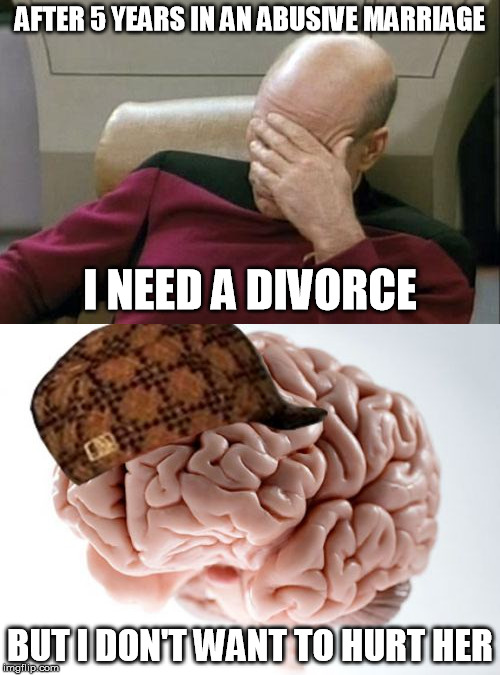 Go home brain.  you're drunk | AFTER 5 YEARS IN AN ABUSIVE MARRIAGE BUT I DON'T WANT TO HURT HER I NEED A DIVORCE | image tagged in memes,captain picard facepalm,scumbag brain,divorce,domestic abuse | made w/ Imgflip meme maker