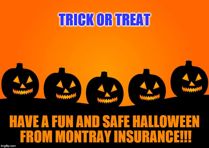 Trick or treat - Have a fun and safe Halloween from Montray Insurance | TRICK OR TREAT HAVE A FUN AND SAFE HALLOWEEN FROM MONTRAY INSURANCE!!! | image tagged in happy halloween,trick or treat,montray insurance agency,be safe,memes,320-679-5000 | made w/ Imgflip meme maker