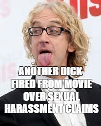 Dick Fired From Movie Over Sexual Harassment Claims | ANOTHER DICK FIRED FROM MOVIE OVER SEXUAL HARASSMENT CLAIMS | image tagged in scumbag hollywood,stupid liberals | made w/ Imgflip meme maker
