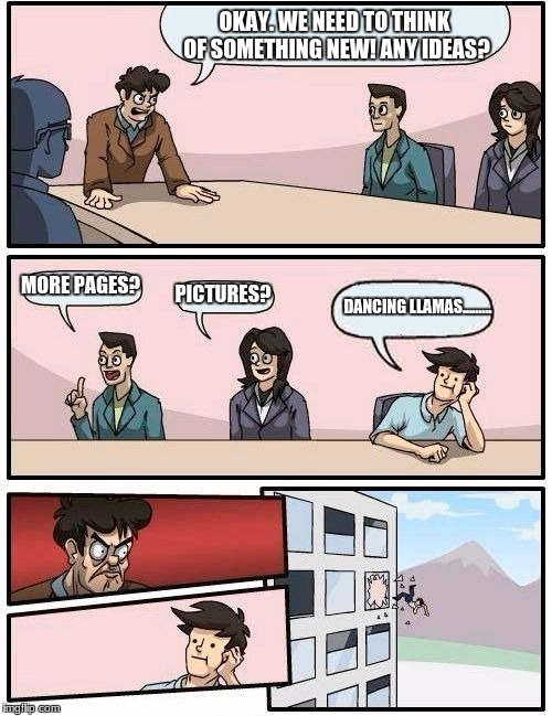 Boardroom Meeting Suggestion Meme | OKAY. WE NEED TO THINK OF SOMETHING NEW! ANY IDEAS? MORE PAGES? PICTURES? DANCING LLAMAS......... | image tagged in memes,boardroom meeting suggestion | made w/ Imgflip meme maker