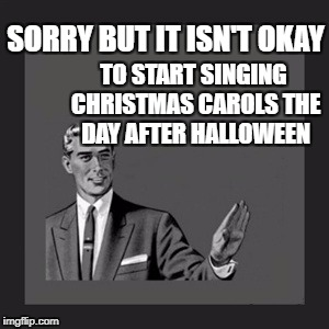 Kill Yourself Guy Meme | SORRY BUT IT ISN'T OKAY TO START SINGING CHRISTMAS CAROLS THE DAY AFTER HALLOWEEN | image tagged in memes,kill yourself guy | made w/ Imgflip meme maker