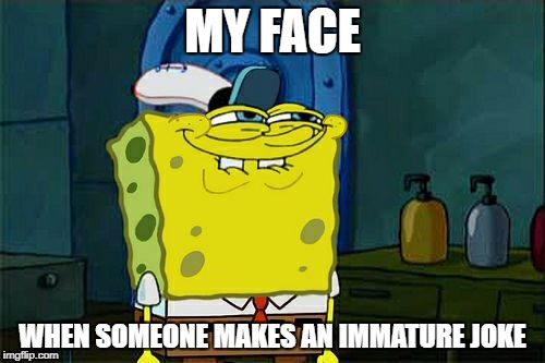 Dont You Squidward Meme | MY FACE WHEN SOMEONE MAKES AN IMMATURE JOKE | image tagged in memes,dont you squidward,immature,funny memes,funny,spongebob | made w/ Imgflip meme maker