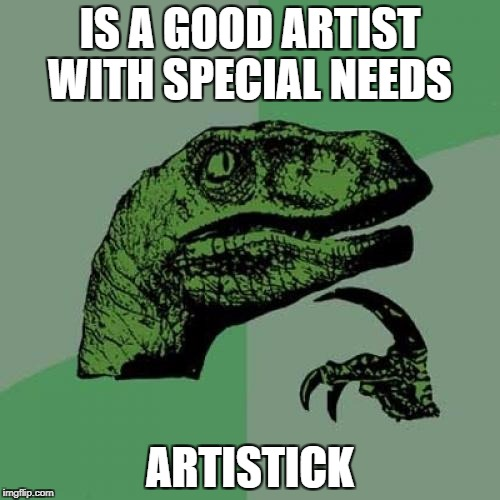Philosoraptor Meme | IS A GOOD ARTIST WITH SPECIAL NEEDS ARTISTICK | image tagged in memes,philosoraptor | made w/ Imgflip meme maker