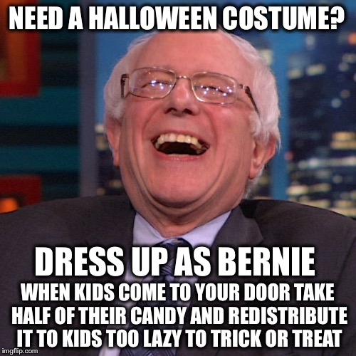Trick or Treat! | NEED A HALLOWEEN COSTUME? WHEN KIDS COME TO YOUR DOOR TAKE HALF OF THEIR CANDY AND REDISTRIBUTE IT TO KIDS TOO LAZY TO TRICK OR TREAT DRESS  | image tagged in bernie sanders laughing,halloween,trick or treat,socialism | made w/ Imgflip meme maker