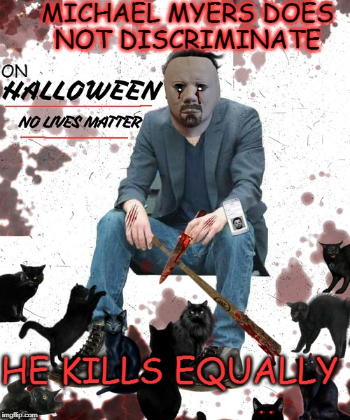 Black Cats 9 Lives Rally Halloween 2017  | MICHAEL MYERS DOES NOT DISCRIMINATE HE KILLS EQUALLY ON | image tagged in halloween,no lives matter,art week,memes,funny,i will find you and i will kill you | made w/ Imgflip meme maker