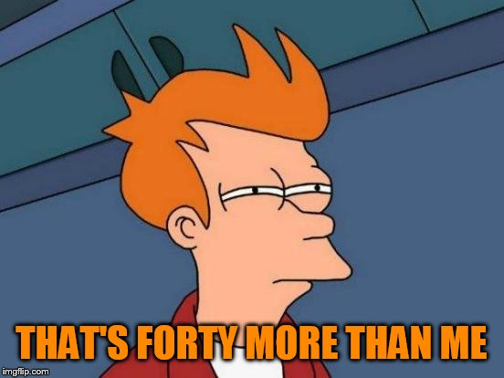 Futurama Fry Meme | THAT'S FORTY MORE THAN ME | image tagged in memes,futurama fry | made w/ Imgflip meme maker