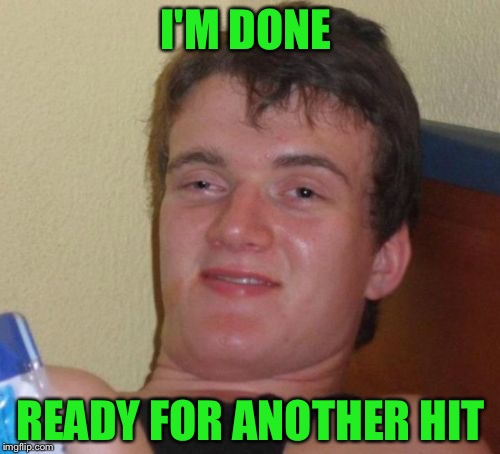 10 Guy Meme | I'M DONE READY FOR ANOTHER HIT | image tagged in memes,10 guy | made w/ Imgflip meme maker