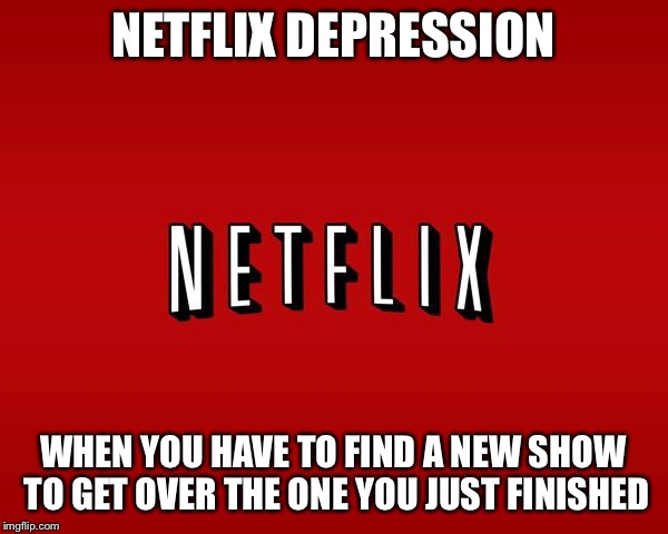 scumbag netflix | NETFLIX DEPRESSION WHEN YOU HAVE TO FIND A NEW SHOW TO GET OVER THE ONE YOU JUST FINISHED | image tagged in scumbag netflix | made w/ Imgflip meme maker