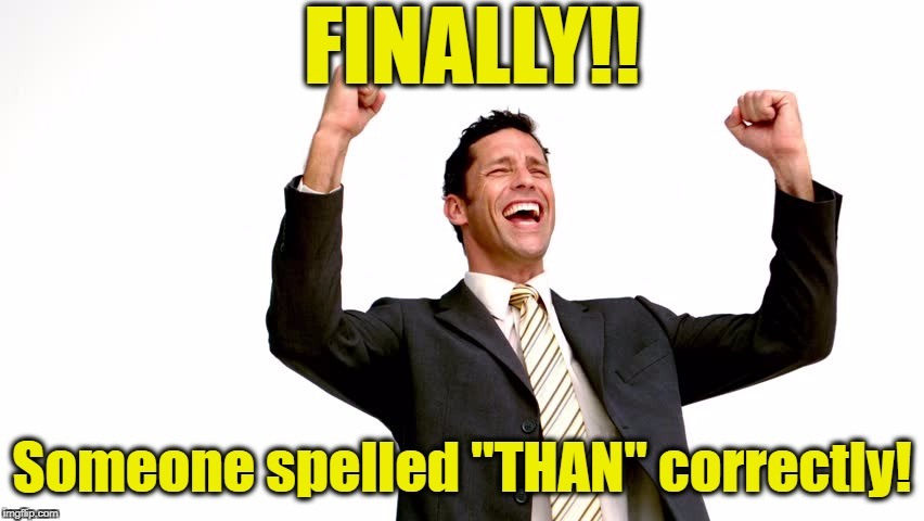 "FINALLY!! Someone spelled ""THAN"" correctly! 
