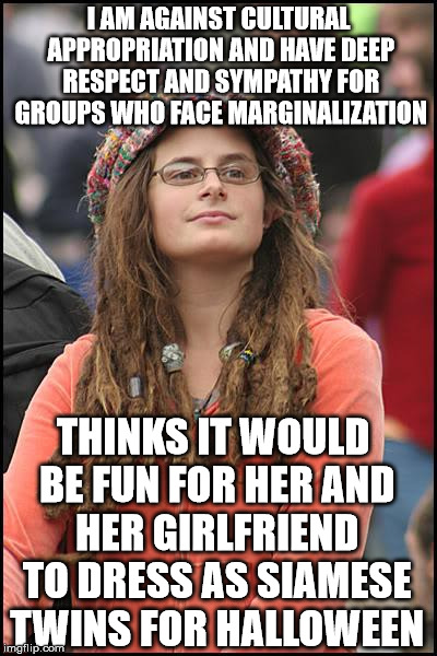 College Liberal Meme | I AM AGAINST CULTURAL APPROPRIATION AND HAVE DEEP RESPECT AND SYMPATHY FOR GROUPS WHO FACE MARGINALIZATION THINKS IT WOULD BE FUN FOR HER AN | image tagged in memes,college liberal | made w/ Imgflip meme maker
