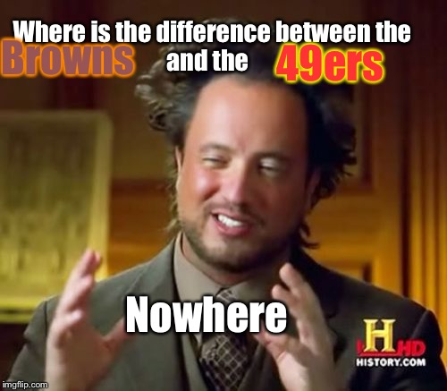 Ancient Aliens Meme | Where is the difference between the                and the Nowhere Browns 49ers | image tagged in memes,ancient aliens | made w/ Imgflip meme maker