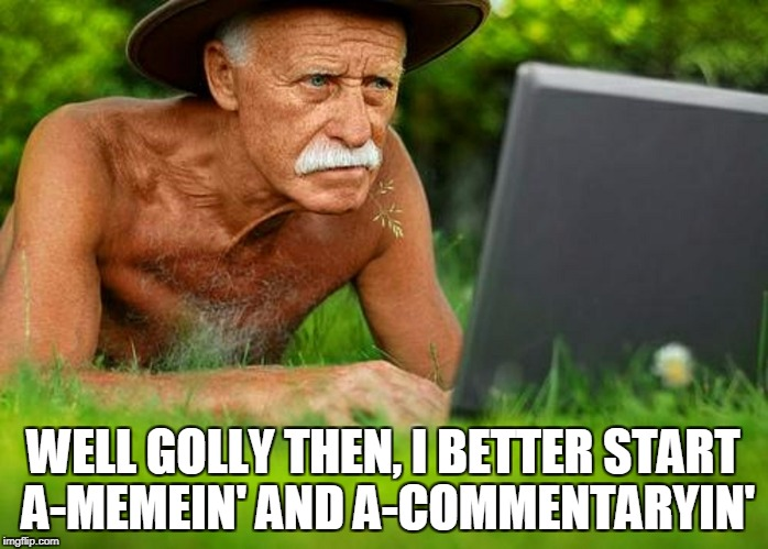 WELL GOLLY THEN, I BETTER START A-MEMEIN' AND A-COMMENTARYIN' | made w/ Imgflip meme maker