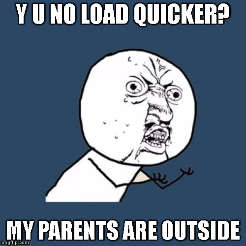 When you're horny yet the internet is slow | Y U NO LOAD QUICKER? MY PARENTS ARE OUTSIDE | image tagged in memes,y u no | made w/ Imgflip meme maker