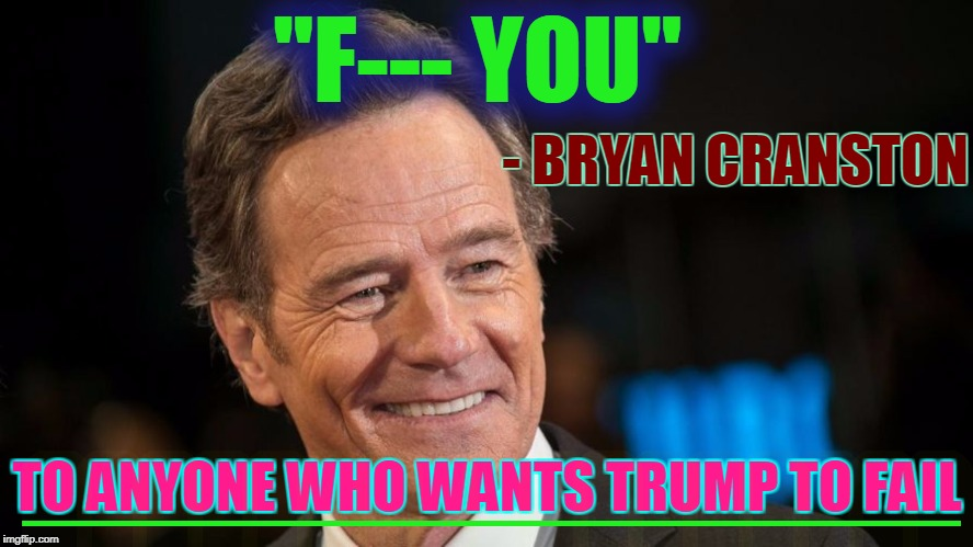 "Hey Libtards! | ""F--- YOU"" - BRYAN CRANSTON TO ANYONE WHO WANTS TRUMP TO FAIL _________________ 