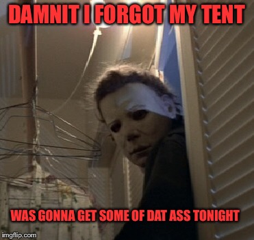DAMNIT I FORGOT MY TENT WAS GONNA GET SOME OF DAT ASS TONIGHT | made w/ Imgflip meme maker