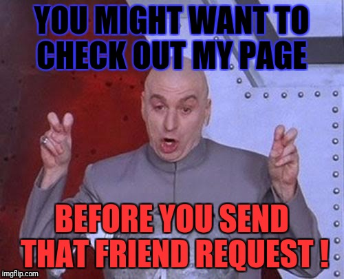 Dr Evil Laser Meme | YOU MIGHT WANT TO CHECK OUT MY PAGE BEFORE YOU SEND THAT FRIEND REQUEST ! | image tagged in memes,dr evil laser | made w/ Imgflip meme maker