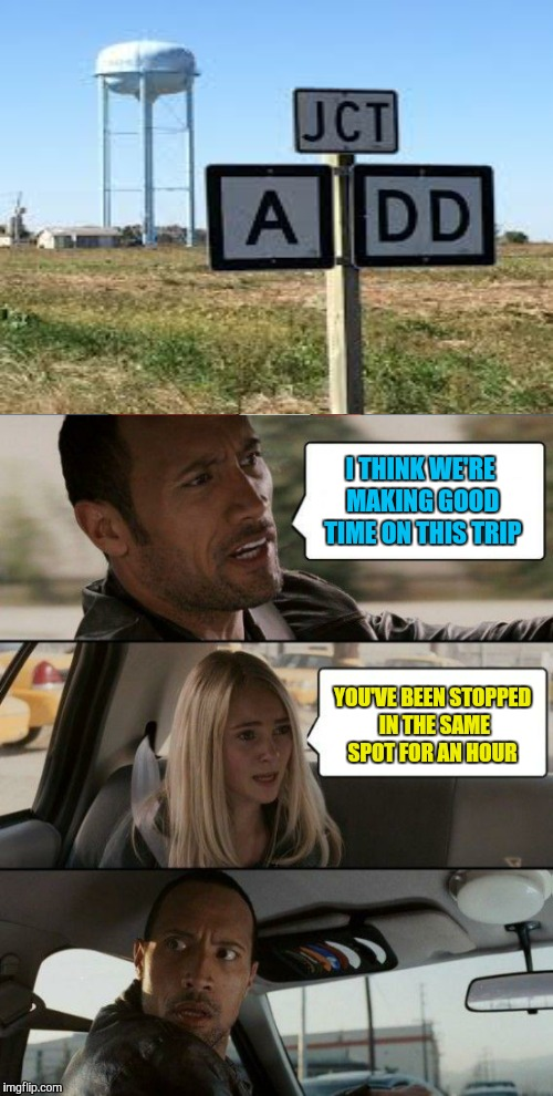 The Rock Driving with ADD | I THINK WE'RE MAKING GOOD TIME ON THIS TRIP YOU'VE BEEN STOPPED IN THE SAME SPOT FOR AN HOUR | image tagged in the rock driving,signs,memes,funny,add,adhd | made w/ Imgflip meme maker