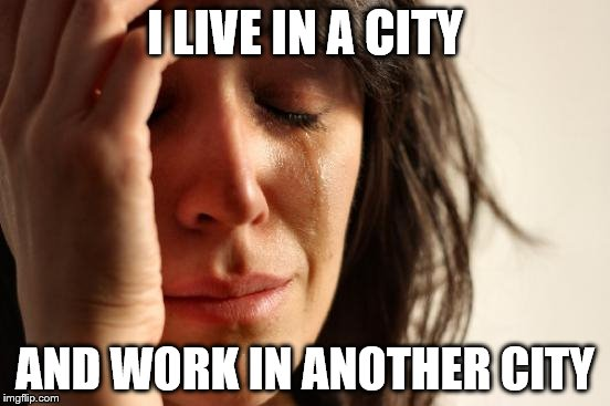 I LIVE IN A CITY AND WORK IN ANOTHER CITY | image tagged in memes,first world problems | made w/ Imgflip meme maker