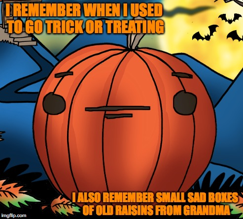 Halloween WAS Cool... | I REMEMBER WHEN I USED TO GO TRICK OR TREATING I ALSO REMEMBER SMALL SAD BOXES OF OLD RAISINS FROM GRANDMA | image tagged in halloween,pumpkin | made w/ Imgflip meme maker
