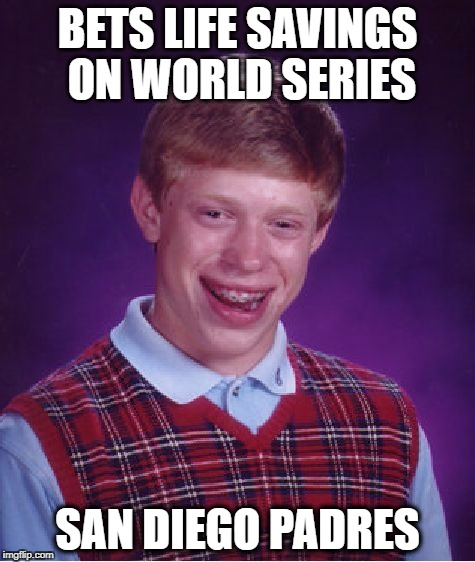 Bad Luck Brian Meme | BETS LIFE SAVINGS ON WORLD SERIES SAN DIEGO PADRES | image tagged in memes,bad luck brian | made w/ Imgflip meme maker