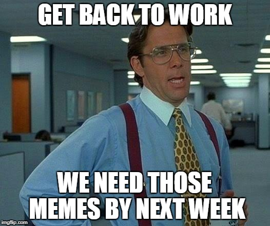 That Would Be Great Meme | GET BACK TO WORK WE NEED THOSE MEMES BY NEXT WEEK | image tagged in memes,that would be great | made w/ Imgflip meme maker