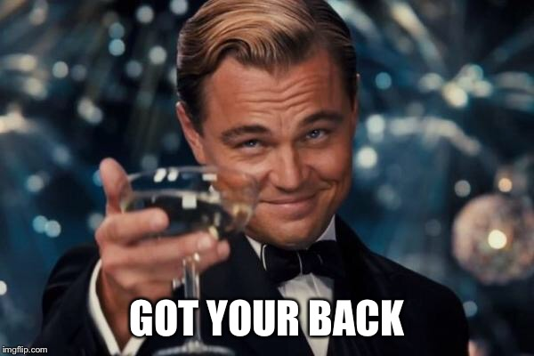 Leonardo Dicaprio Cheers Meme | GOT YOUR BACK | image tagged in memes,leonardo dicaprio cheers | made w/ Imgflip meme maker