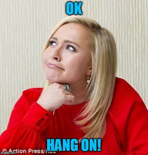 OK HANG ON! | made w/ Imgflip meme maker