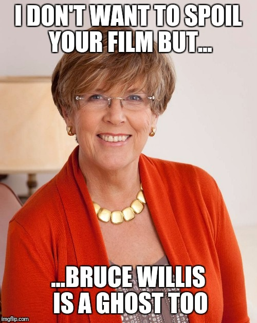 Spoiler alert | I DON'T WANT TO SPOIL YOUR FILM BUT... ...BRUCE WILLIS IS A GHOST TOO | image tagged in bruce willis | made w/ Imgflip meme maker