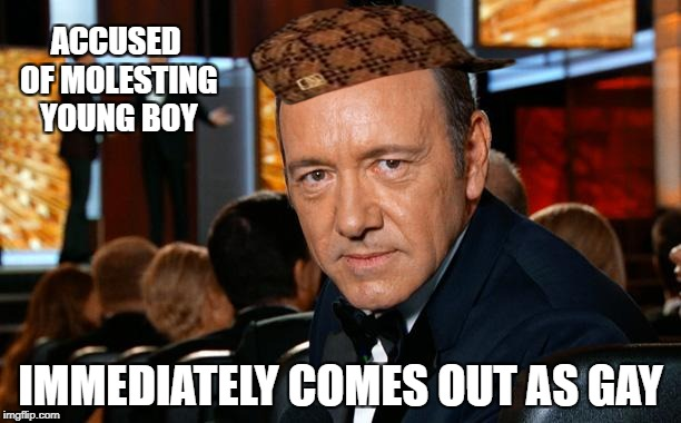 What a perfect time to announce he wants to live as a gay | ACCUSED OF MOLESTING YOUNG BOY IMMEDIATELY COMES OUT AS GAY | image tagged in kevin spacey,scumbag,gay,lgbtq | made w/ Imgflip meme maker