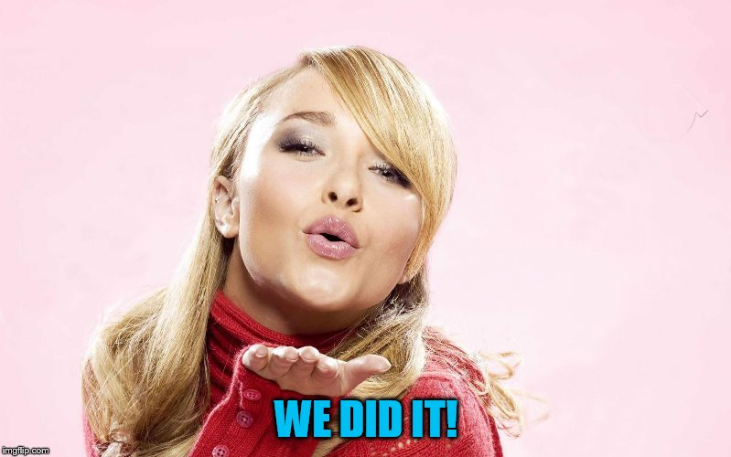 hayden blow kiss | WE DID IT! | image tagged in hayden blow kiss | made w/ Imgflip meme maker