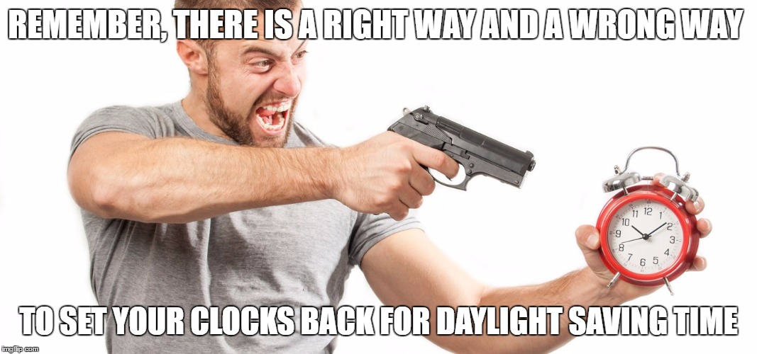Daylight Saving Time | REMEMBER, THERE IS A RIGHT WAY AND A WRONG WAY TO SET YOUR CLOCKS BACK FOR DAYLIGHT SAVING TIME | image tagged in daylight saving time | made w/ Imgflip meme maker